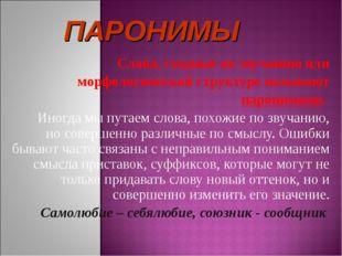 Слова, сходные по звучанию или морфологической структуре называют паронимами