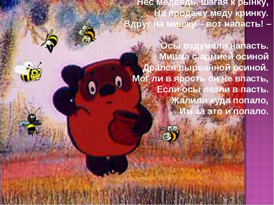 Нес медведь, шагая к рынку, На продажу меду кринку. Вдруг на мишку – вот напа...