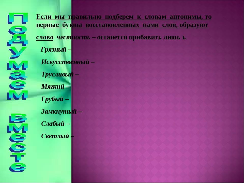 Если мы правильно подберем к словам антонимы, то первые буквы восстановленных...