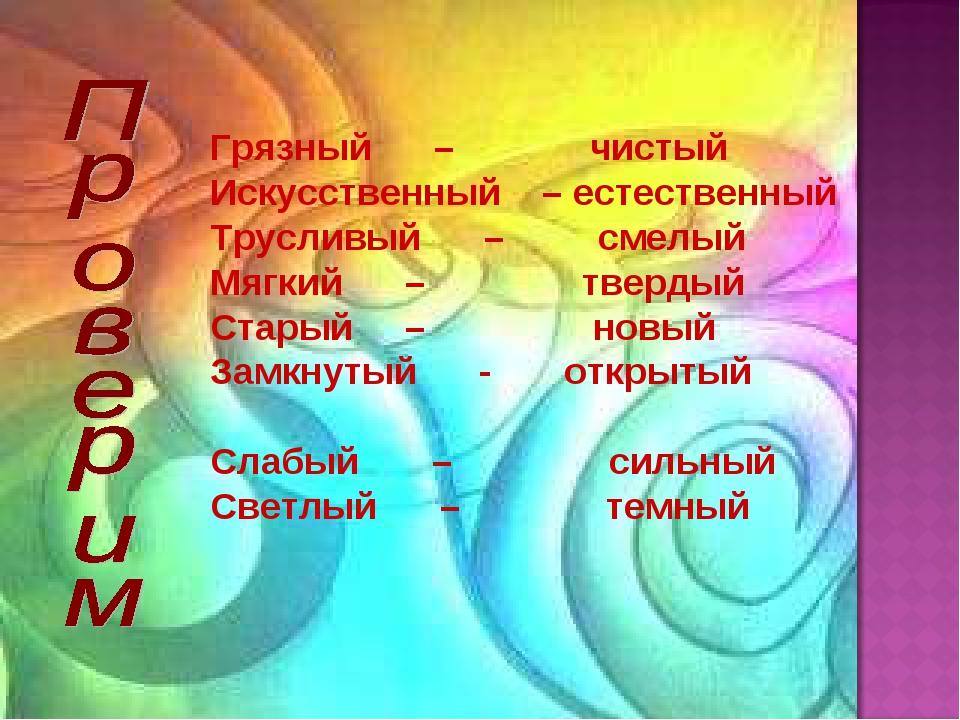 Грязный – чистый Искусственный – естественный Трусливый – смелый Мягкий – тве...