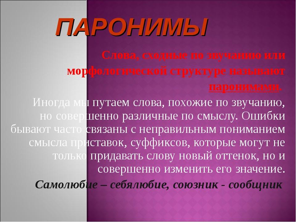 Слова, сходные по звучанию или морфологической структуре называют паронимами...