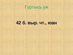 Гуртысь уж 42 б. выр. чт., юан