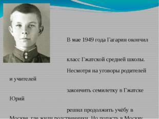 В мае 1949 года Гагарин окончил шестой класс Гжатской средней школы. Несмотр