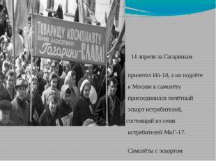 14 апреля за Гагариным прилетел Ил-18, а на подлёте к Москве к самолёту прис