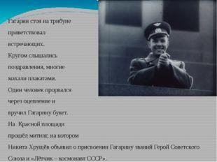 Гагарин стоя на трибуне приветствовал встречающих. Кругом слышались поздравл