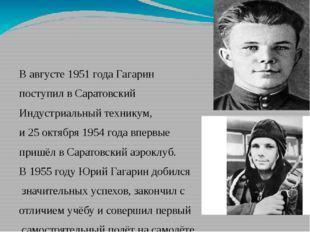 В августе 1951 года Гагарин поступил вСаратовский Индустриальный техникум,