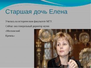 Старшая дочь Елена Училась на историческом факультете МГУ. Сейчас она генерал