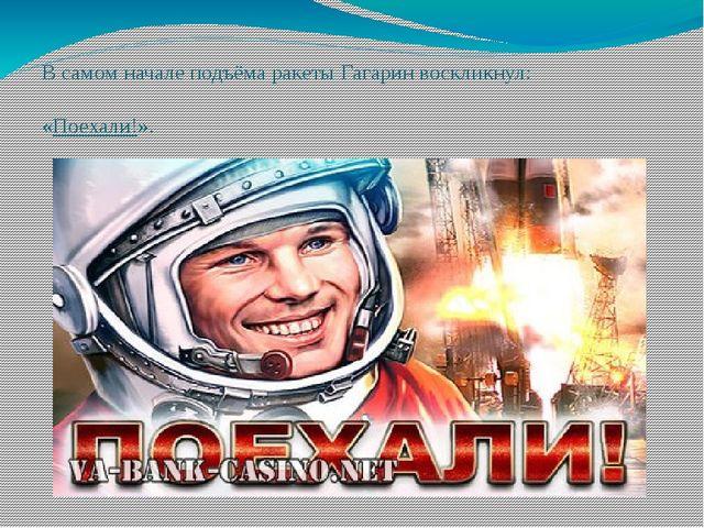 В самом начале подъёма ракеты Гагарин воскликнул: «Поехали!».