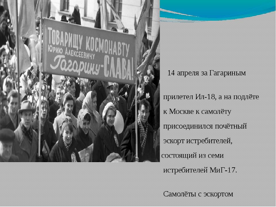 14 апреля за Гагариным прилетел Ил-18, а на подлёте к Москве к самолёту прис...