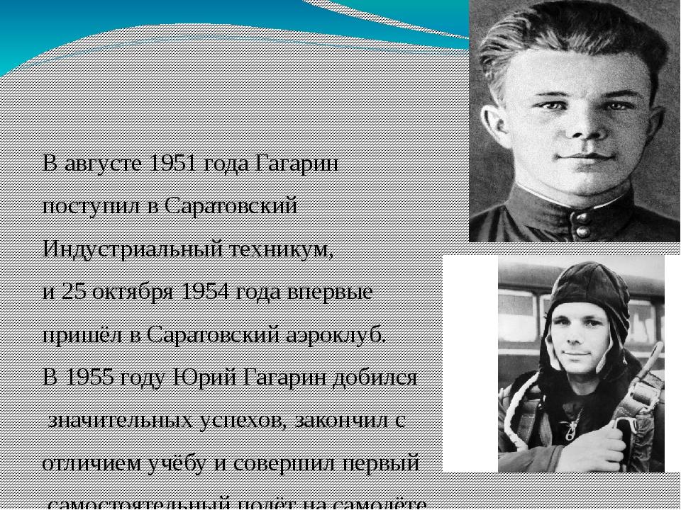 В августе 1951 года Гагарин поступил вСаратовский Индустриальный техникум,...