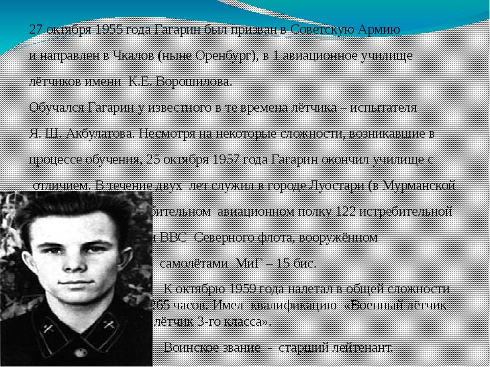 27 октября 1955 года Гагарин был призван вСоветскую Армию и направлен вЧкал...