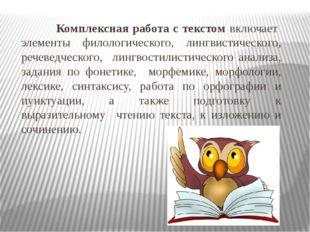 Комплексная работа с текстом включает элементы филологического, лингвистичес