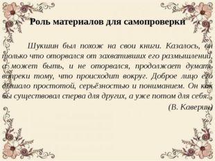 Роль материалов для самопроверки Шукшин был похож на свои книги. Казалось, о
