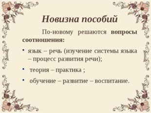 Новизна пособий По-новому решаются вопросы соотношения: язык – речь (изучение