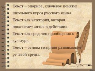 Текст – опорное, ключевое понятие школьного курса русского языка. Текст как к