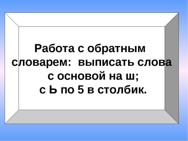 Работа с обратным словарем: выписать слова с основой на ш; с Ь по 5 в столбик.