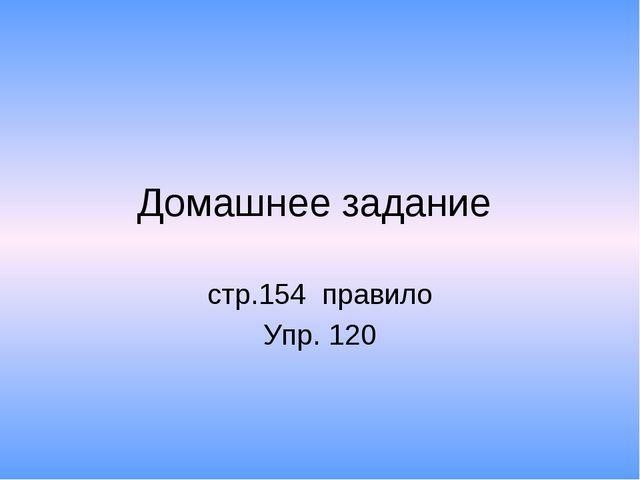 Домашнее задание стр.154 правило Упр. 120