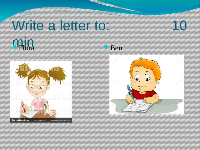 Write a letter to: 10 min Flora Ben
