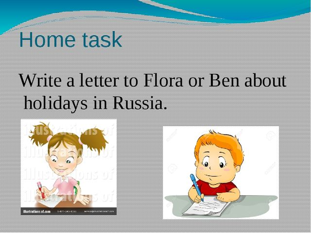 Home task Write a letter to Flora or Ben about holidays in Russia.