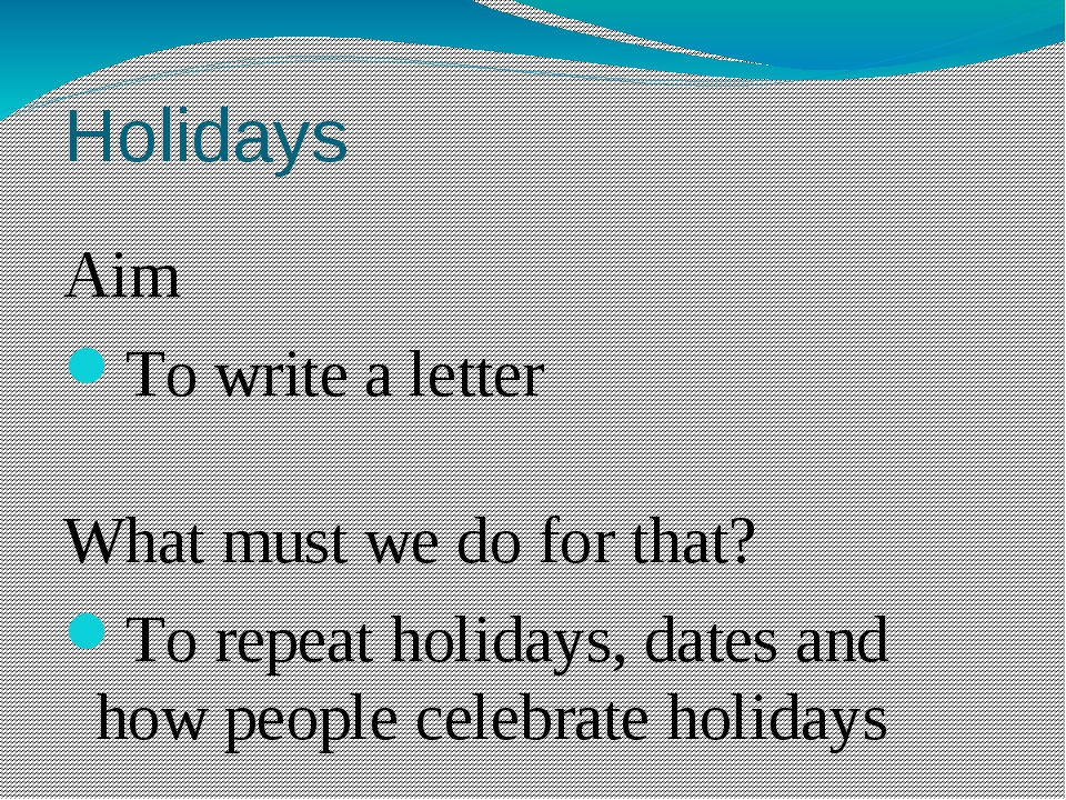 Holidays Aim To write a letter What must we do for that? To repeat holidays,...