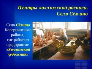 Центры хохломской росписи. Село Сёмино Село Сёмино Ковернинского района, где