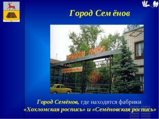 Город Семёнов Город Семёнов, где находятся фабрики «Хохломская роспись» и «Се