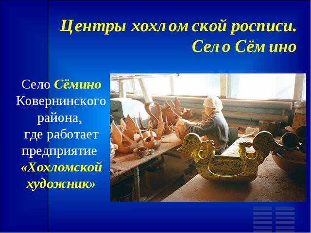 Центры хохломской росписи. Село Сёмино Село Сёмино Ковернинского района, где...