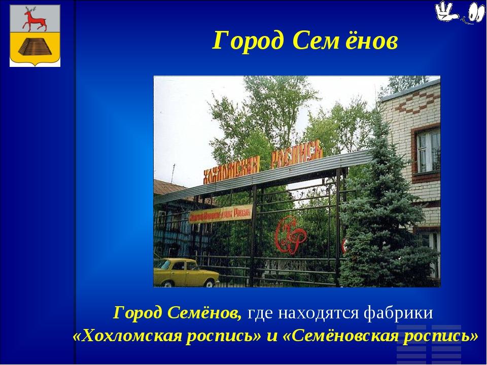 Город Семёнов Город Семёнов, где находятся фабрики «Хохломская роспись» и «Се...