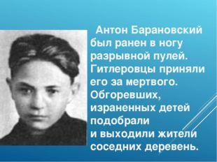Антон Барановский был ранен вногу разрывной пулей. Гитлеровцы приняли его з