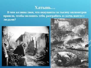 Хатынь… В чем же вина твоя, что оккупанты за тысячу километров пришли, чтобы