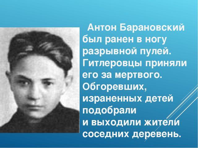 Антон Барановский был ранен вногу разрывной пулей. Гитлеровцы приняли его з...