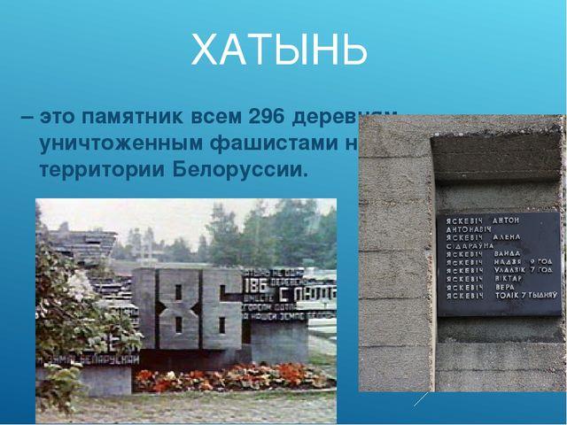 ХАТЫНЬ – это памятник всем 296 деревням, уничтоженным фашистами на территории...