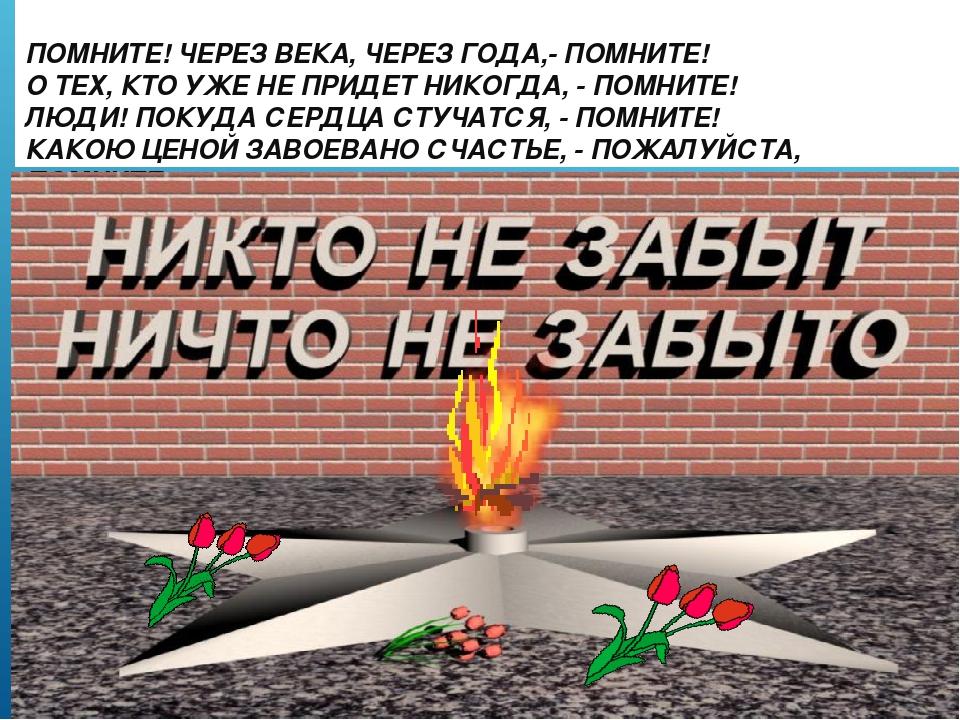 ПОМНИТЕ! ЧЕРЕЗ ВЕКА, ЧЕРЕЗ ГОДА,- ПОМНИТЕ! О ТЕХ, КТО УЖЕ НЕ ПРИДЕТ НИКОГДА,...