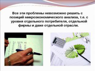Все эти проблемы невозможно решить с позиций микроэкономического анализа, т.е