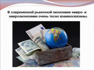 В современной рыночной экономике микро- и макроэкономики очень тесно взаимосв