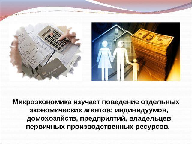 Микроэкономика изучает поведение отдельных экономических агентов: индивидуумо...