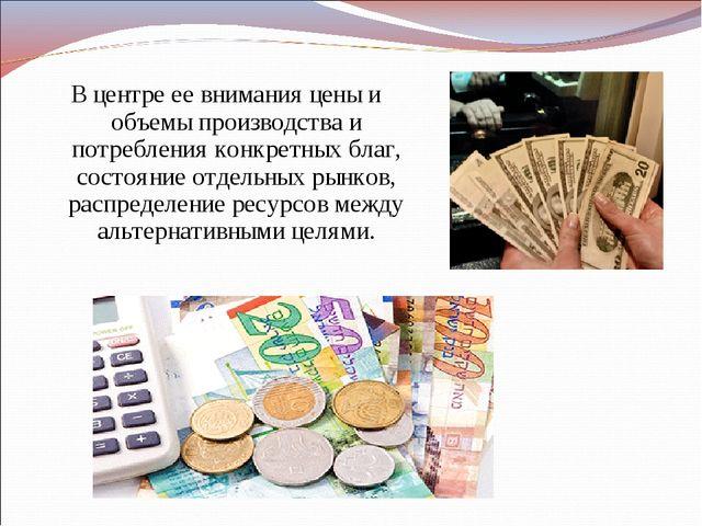 В центре ее внимания цены и объемы производства и потребления конкретных благ...