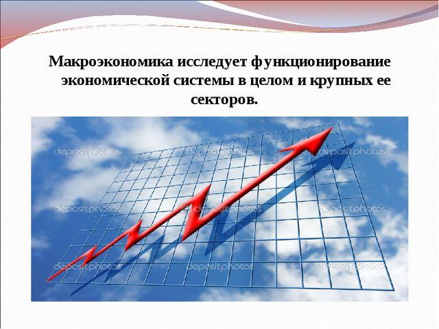 Макроэкономика исследует функционирование экономической системы в целом и кру...
