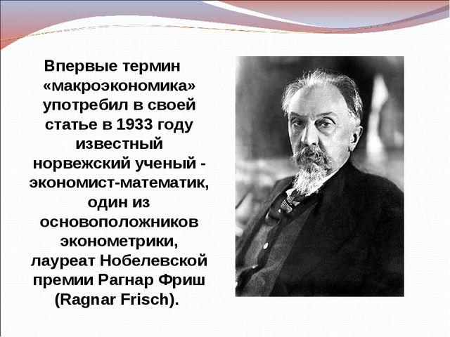 Впервые термин «макроэкономика» употребил в своей статье в 1933 году известны...