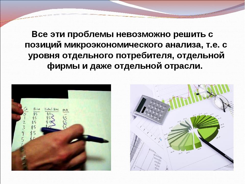 Все эти проблемы невозможно решить с позиций микроэкономического анализа, т.е...