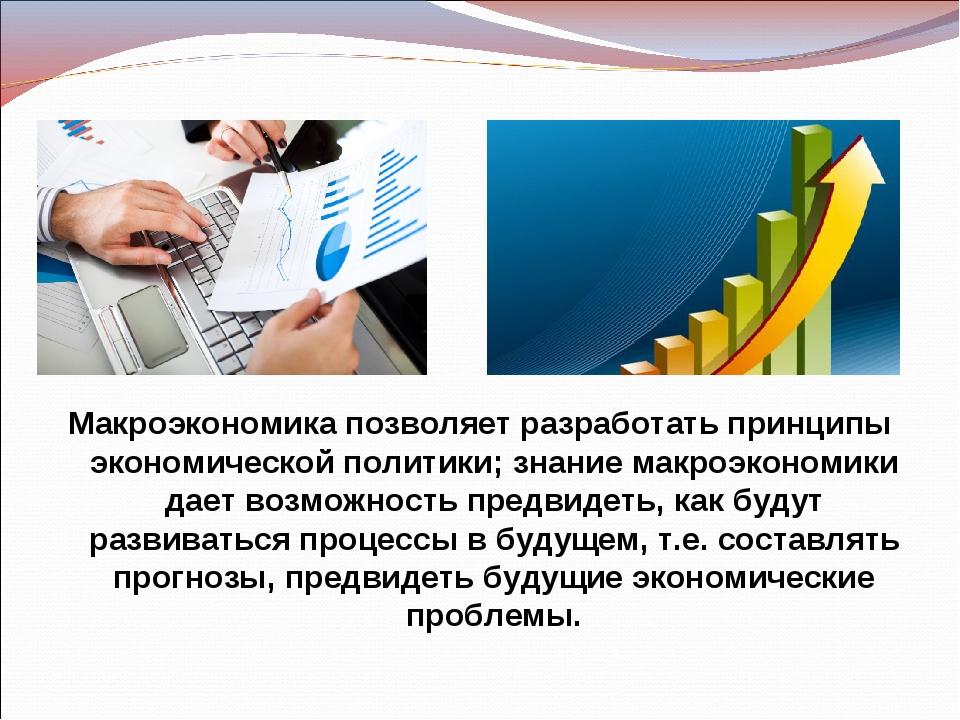 Макроэкономика позволяет разработать принципы экономической политики; знание...