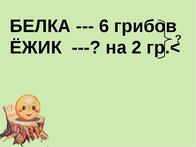 БЕЛКА --- 6 грибов ЁЖИК ---? на 2 гр.< ?