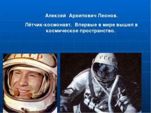 Алексей Архипович Леонов. Лётчик-космонавт. Впервые в мире вышел в космическо