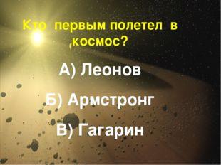 Кто первым полетел в космос? А) Леонов Б) Армстронг В) Гагарин