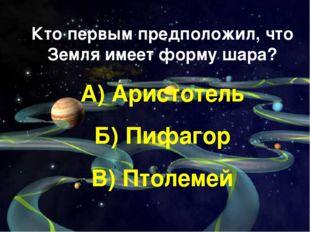 Кто первым предположил, что Земля имеет форму шара? А) Аристотель Б) Пифагор