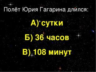 Полёт Юрия Гагарина длился: А) сутки Б) 36 часов В) 108 минут