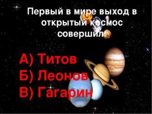 Первый в мире выход в открытый космос совершил: А) Титов Б) Леонов В) Гагарин