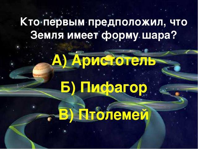 Кто первым предположил, что Земля имеет форму шара? А) Аристотель Б) Пифагор...