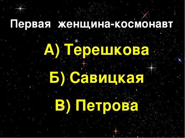 Первая женщина-космонавт А) Терешкова Б) Савицкая В) Петрова