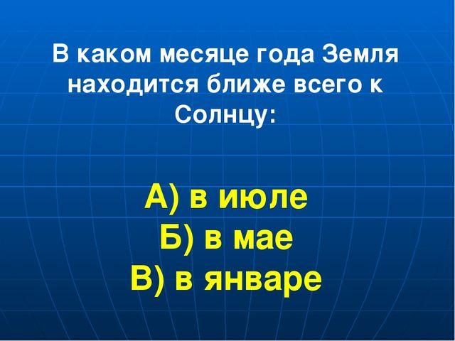 В каком месяце года Земля находится ближе всего к Солнцу: А) в июле Б) в мае...